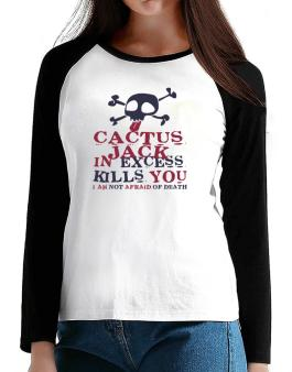 Cactus Jack In Excess Kills You - I Am Not Afraid Of Death T-Shirt - Raglan Long Sleeve-Womens