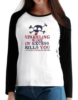 Sparkling Wine In Excess Kills You - I Am Not Afraid Of Death T-Shirt - Raglan Long Sleeve-Womens
