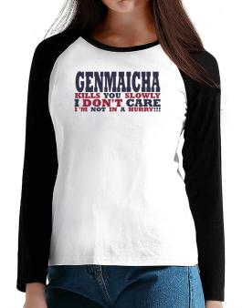 Genmaicha Kills You Slowly - I Dont Care, Im Not In A Hurry! T-Shirt - Raglan Long Sleeve-Womens