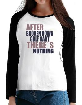 After Broken Down Golf Cart  theres Nothing T-Shirt - Raglan Long Sleeve-Womens