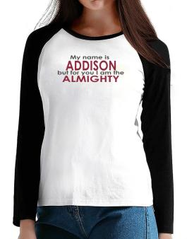 My Name Is Addison But For You I Am The Almighty T-Shirt - Raglan Long Sleeve-Womens