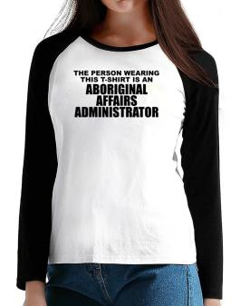 The Person Wearing This T-sshirt Is An Aboriginal Affairs Administrator T-Shirt - Raglan Long Sleeve-Womens