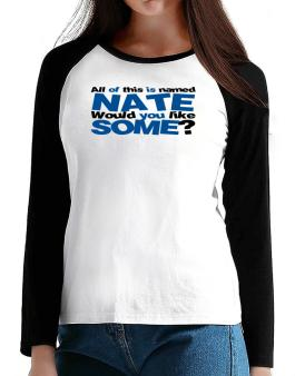 All Of This Is Named Nate Would You Like Some? T-Shirt - Raglan Long Sleeve-Womens