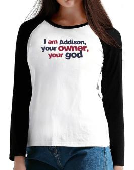 I Am Addison Your Owner, Your God T-Shirt - Raglan Long Sleeve-Womens