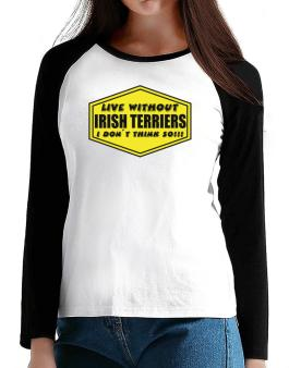 Live Without Irish Terriers , I Dont Think So ! T-Shirt - Raglan Long Sleeve-Womens