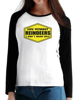 Live Without Reindeers , I Dont Think So ! T-Shirt - Raglan Long Sleeve-Womens