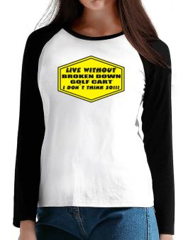 Live Without Broken Down Golf Cart  , I Dont Think So ! T-Shirt - Raglan Long Sleeve-Womens