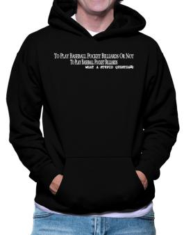 To Play Baseball Pocket Billiards Or Not To Play Baseball Pocket Billiards, What A Stupid Question Hoodie