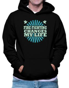 Fire Fighting Changes My Life Hoodie