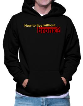 How To Live Without Bronx ? Hoodie