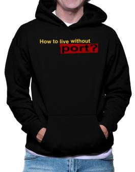 How To Live Without Port ? Hoodie