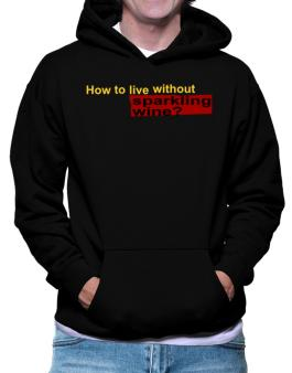 How To Live Without Sparkling Wine ? Hoodie