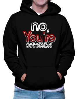 No, Youre Accessible Hoodie