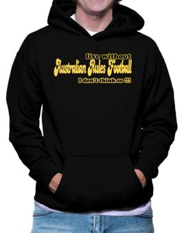 Live Without Australian Rules Football I Dont Think So !!! Hoodie