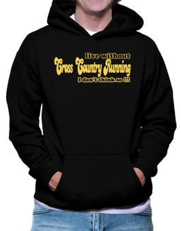 Live Without Cross Country Running I Dont Think So !!! Hoodie