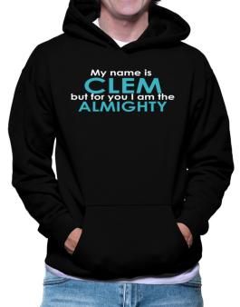 My Name Is Clem But For You I Am The Almighty Hoodie