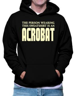 The Person Wearing This Sweatshirt Is An Acrobat Hoodie
