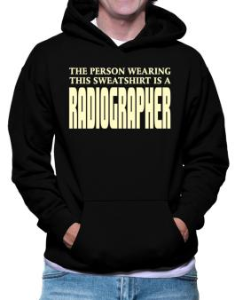The Person Wearing This Sweatshirt Is A Radiographer Hoodie