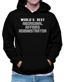 Worlds Best Aboriginal Affairs Administrator Hoodie