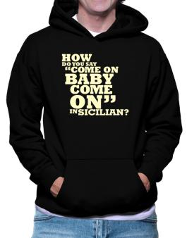 How Do You Say come On Baby, Come On In Sicilian? Hoodie
