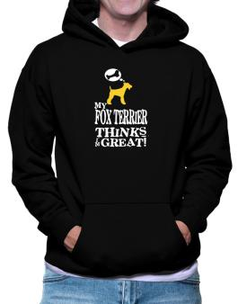 My Fox Terrier Thinks I Am Great Hoodie