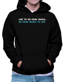 Live To Do Krav Maga , Do Krav Maga To Live Hoodie