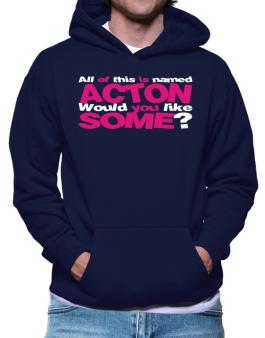 All Of This Is Named Acton Would You Like Some? Hoodie