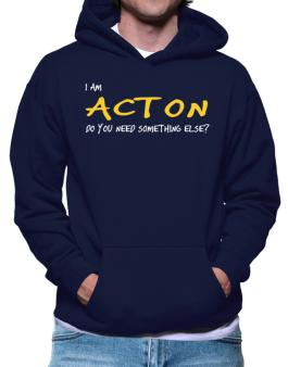I Am Acton Do You Need Something Else? Hoodie