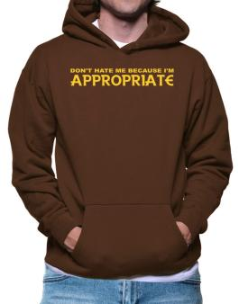 Dont Hate Me Because Im Appropriate Hoodie