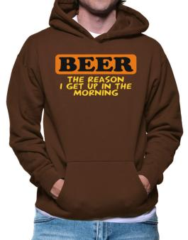 Beer - The Reason I Get Up In The Morning Hoodie