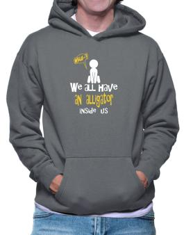 We All Have An Alligator Inside Us Hoodie