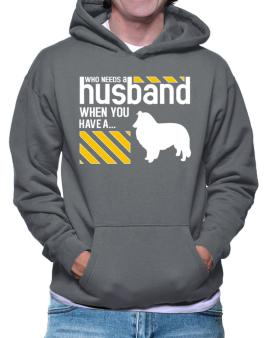 Who Needs A Husband When You Have A ... Shetland Sheepdog Hoodie