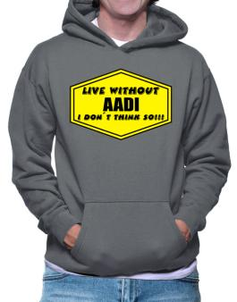 Live Without Aadi , I Dont Think So ! Hoodie