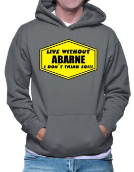 Live Without Abarne , I Dont Think So ! Hoodie
