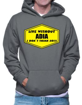 Live Without Adia , I Dont Think So ! Hoodie