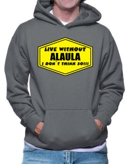 Live Without Alaula , I Dont Think So ! Hoodie