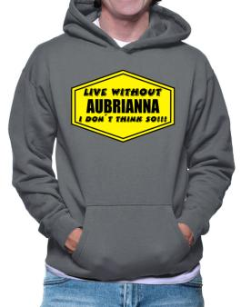 Live Without Aubrianna , I Dont Think So ! Hoodie