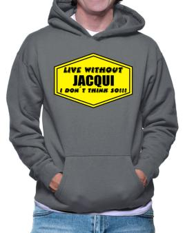 Live Without Jacqui , I Dont Think So ! Hoodie