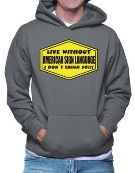 Live Without American Sign Language , I Dont Think So ! Hoodie