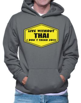 Live Without Thai , I Dont Think So ! Hoodie