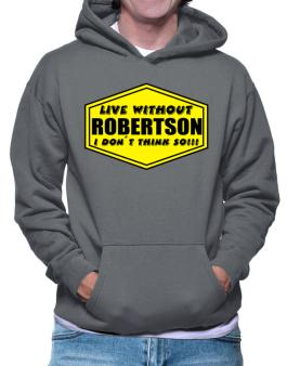 Live Without Robertson , I Dont Think So ! Hoodie