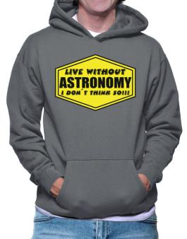 Live Without Astronomy , I Dont Think So ! Hoodie