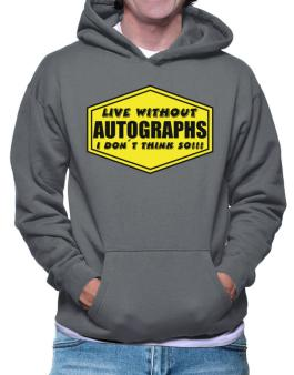 Live Without Autographs , I Dont Think So ! Hoodie