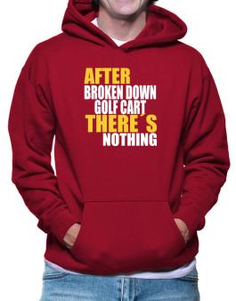 After Broken Down Golf Cart  theres Nothing Hoodie