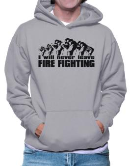 I Will Never Leave Fire Fighting Hoodie