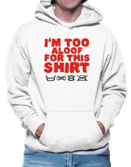 Im Too Aloof For This Shirt Hoodie