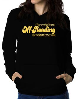 Live Without Off Roading I Dont Think So !!! Women Hoodie