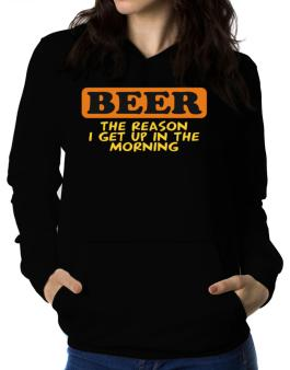 Beer - The Reason I Get Up In The Morning Women Hoodie