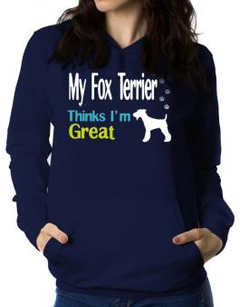 My Fox Terrier , Thinks I Am Great Women Hoodie