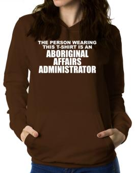 The Person Wearing This T-sshirt Is An Aboriginal Affairs Administrator Women Hoodie